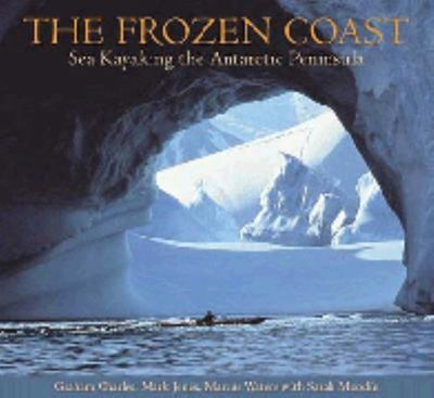 The Frozen Coast : Sea Kayaking the Antarctic Peninsula