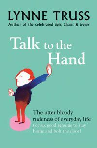 Talk to the Hand  : The utter bloody rudeness of everyday life (or six good reasons to stay home and bolt the door)