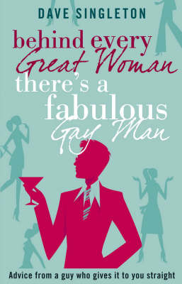 Behind Every Great Woman There Is a Fabulous Gay Man: Advice From a Guy Who Gives it to You Straight