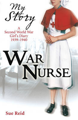 War Nurse: A Second World War Girl's Diary 1939-1940 (My Story)
