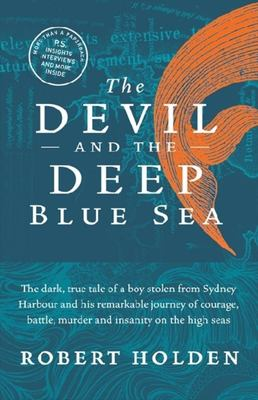 The Devil and the Deep Blue Sea : The  dark true tale of a boy stolen from Sydney Harbour and his remarkable journey of courage, battle, murder and insanity on the high seas