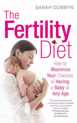 The Fertility Diet: : How to Maximize Your Chances of Having a Baby at Any Age