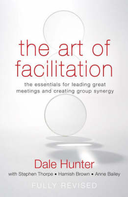 The Art of Facilitation : The essentials for leading great meetings and creating group synergy (revised edition 2007)