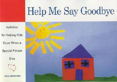 Help Me Say Goodbye : Activities For Helping Kids Cope When a Special Person Dies