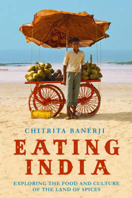 Eating India : Exploring the Food and Culture of the Land of Spices