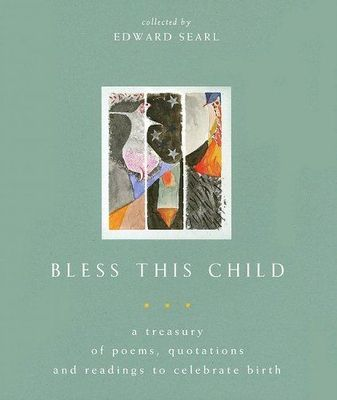 Bless This Child : A Treasury of Poems, Quotations and Readings to Celebrate Birth