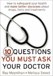 Ten Questions You Must Ask Your Doctor : How to safeguard your health and make better decisions about drugs, tests and treatments
