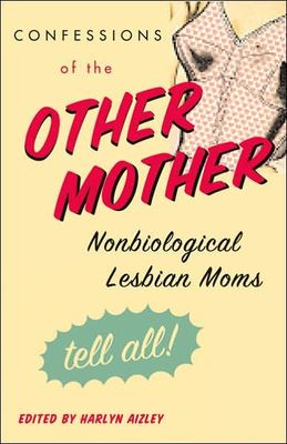 Confessions of the Other Mother : Nonbiological lesbians moms tell all!