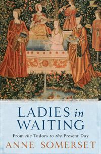 Ladies in Waiting : From the Tudors to the present day