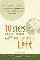 10 Steps to Take Charge of Your Emotional Life  : Overcoming Anxiety, Distress, and Depression Through Whole-Person Healing