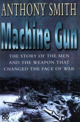 The Machine Gun. The story of the men and the weapon that changed the face of war