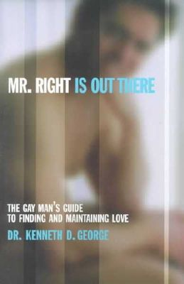Mr. Right Is Out There: The gay Mans Guide to Finding and Maintaining Love