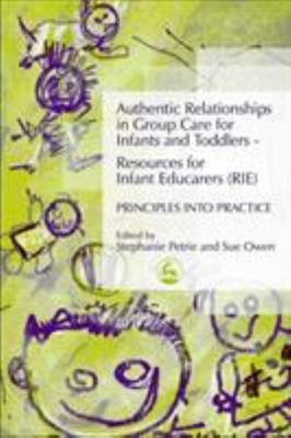 Authentic Relationships in Group Care for Infants and Toddlers : Resources for Infant Educators (RIE) Principles into Practice