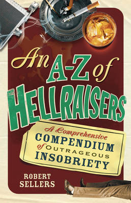 An A-Z of Hellraisers : A Comprehensive Compendium of Outrageous Insobriety