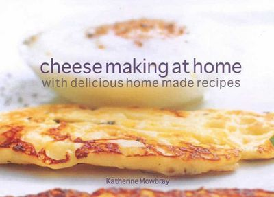 Cutting The Curd : Cheese Making At Home - With A Collection of Delicious Recipes