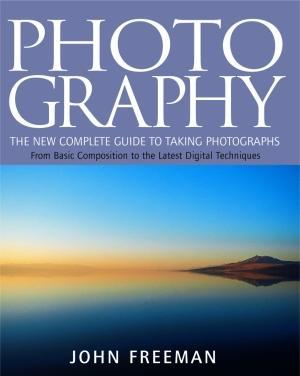 Photography:The New Complete Guide to Taking Photographs:From Basic Composition to the Latest Digital Techniques
