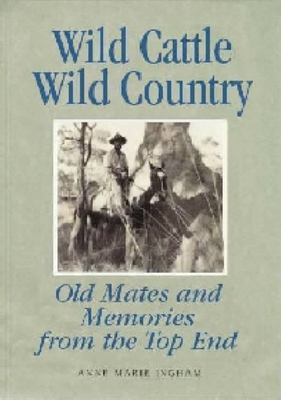 Wild Cattle, Wild Country: Old Mates and Memories from the Top End