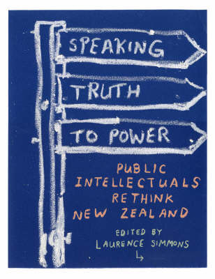 Speaking Truth to Power : Public Intellectuals Rethink New Zealand