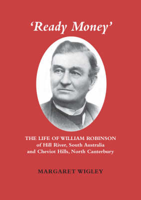 Ready Money:  The Life of William Robinson of Hill River, South Australia, and Cheviot Hills, North Canterbury