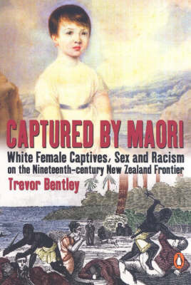Captured by Maori: White Female Captives, Sex and Racism on the Nineteenth-Century New Zealand Frontier