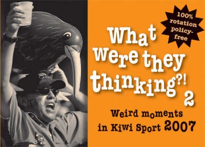 What Were They Thinking?!. 2: Weird Moments in Kiwi Sport 2007.
