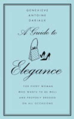 A Guide to Elegance: A Complete Guide for the Woman Who Wants to be Well and Properly Dressed for Every Occasion