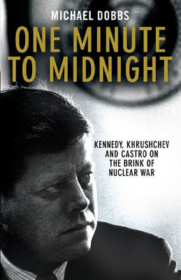 One Minute to Midnight : Kennedy, Khruschev and Castro on the brink of nuclear war