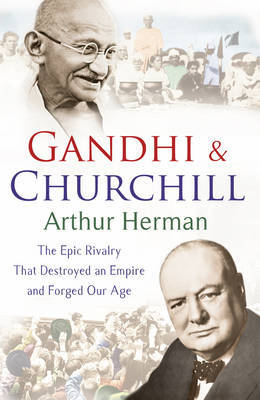 Gandhi and Churchill: The Epic Rivalry that Destroyed An Empire & Forged Our Age
