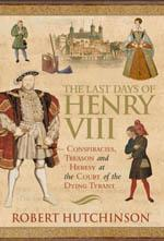 The Last Days of Henry VIII : Conspiracy, treason & heresy at the court of the dying tyrant