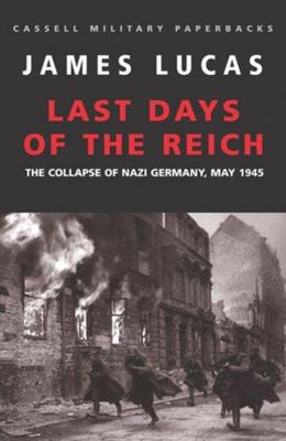 The Last Days of the Reich: The Collapse of Nazi Germany, May 1945
