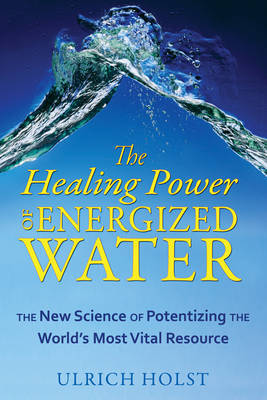 The Healing Power of Energised Water: The New Science of Potentizing the Worlds Most Vital Resource