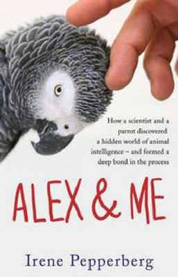 Alex and Me : How a scientist and a parrot discovered a hidden world of animal intelligence - and formed a deep bond in the process