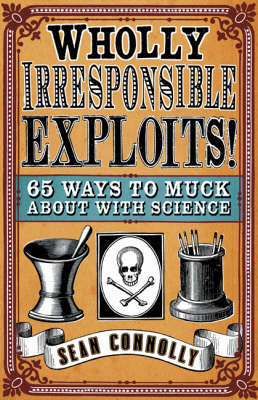 Wholly Irresponsible Exploits : 65 ways to muck about with science