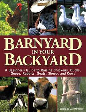 Barnyard in Your Backyard - A Beginner's Guide To Raising Chickens, Ducks, Geese, Rabbits, Goats, Sheep & Cows