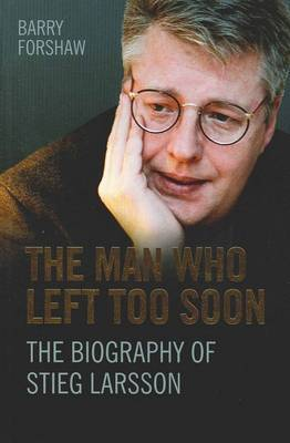 The Man Who Left Too Soon: The Biography of Steig Larsson