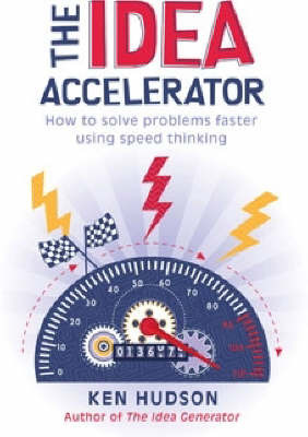 The Idea Accelerator : How to Solve Problems Faster Using Speed Thinking