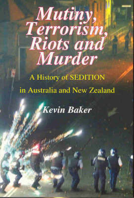 Mutiny, Terrorism, Riots and Murder : A history of sedition in Australasia