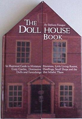 The Dollhouse Book : An illustrated guide to miniature mansions, little living-rooms, cozy castles, diminutive dwellings, small shops and the dolls and funishings that inhabit them