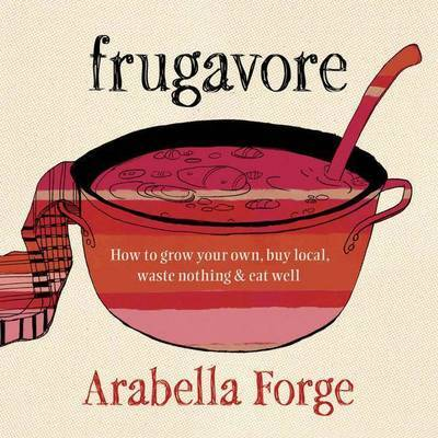 Frugavore: How to Grow Your Own, Buy Local, Waste Nothing and Eat Well
