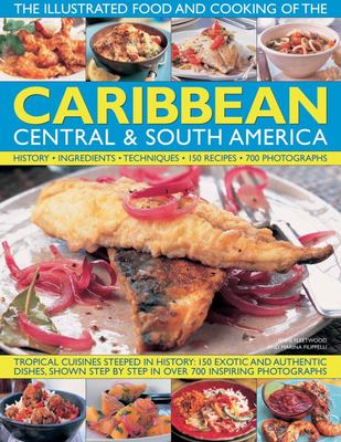 The Illustrated Food and Cooking of the Caribbean, Central and South America: Tropical Cuisines Steeped in History, 150 Exotic and Authentic Dishes Shown Step by Step