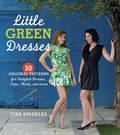 Little Green Dresses: 50 Original Patterns for Restyled Dresses, Tops, Skirts, and More