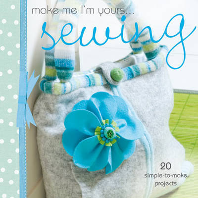 Make Me I'm Yours...  Sewing: 20 Simple-to-make Projects
