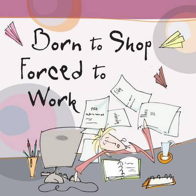 Born to Shop Forced to Work