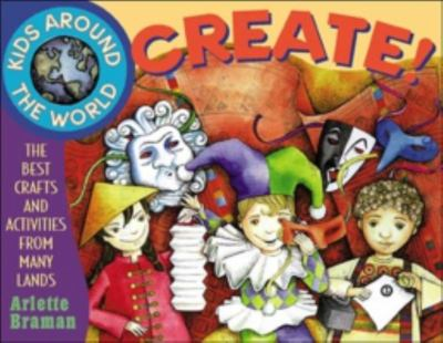 Kids Around the World Create!: The Best Crafts and Activities from Many Lands