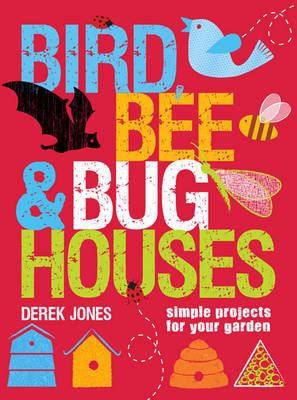 Bird, Bee & Bug Houses: 30 Projects to Make Wildlife Feel at Home