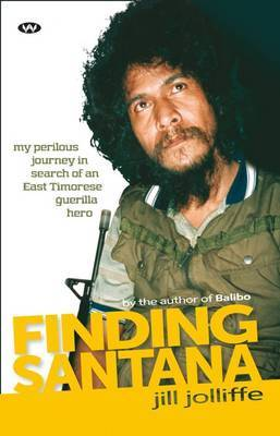 Finding Santana: My Perilous Journey in Search of an East Timorese Guerilla Hero