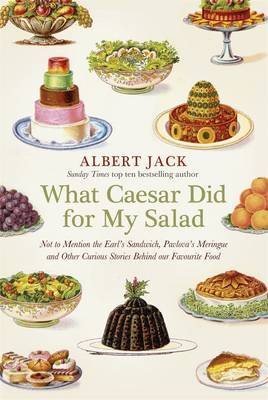 What Caesar Did for My Salad: Not to Mention the Earl's Sandwich, Pavlova's Meringue and Other Curious Stories Behind Our Favourite Food