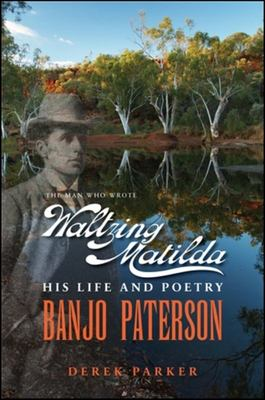 Banjo Paterson - the Man Who Wrote Waltzing Matilda: His Life and Poetry
