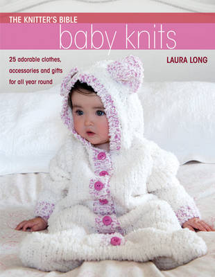 Knitter's Bible, Baby Knits: 25 Adorable Clothes, Accessories and Gifts for All Year Round