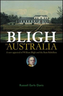 Bligh in Australia: A New Appraisal of William Bligh and the Rum Rebellion